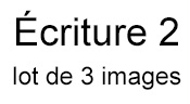 Ecriture 2 - Lot de 3 images -